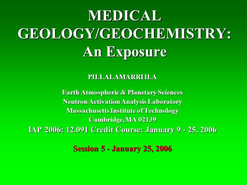MEDICAL GEOLOGY/GEOCHEMISTRY: An Exposure PILLALAMARRI ILA Earth Atmospheric & Planetary Sciences Neutron Activation Analysis Laboratory Massachusetts