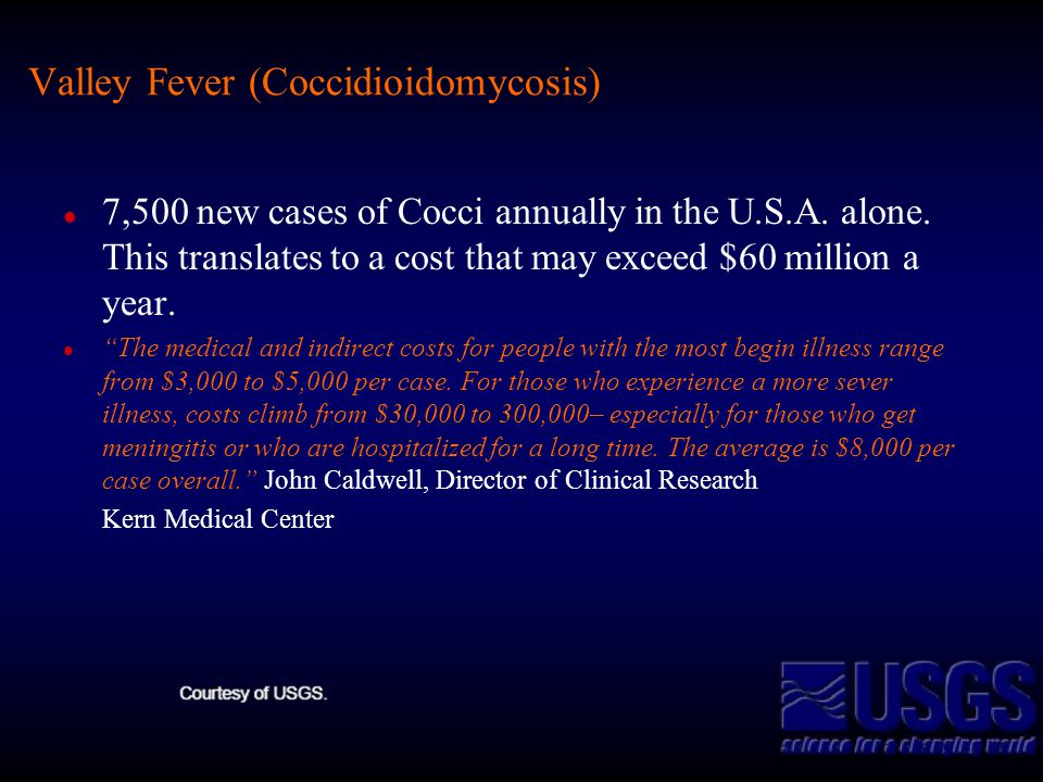 Valley Fever (Coccidioidomycosis) 7,500 new cases of Cocci annually in the U.S.A. alone. This translates to a cost that may exceed $60 million a year.