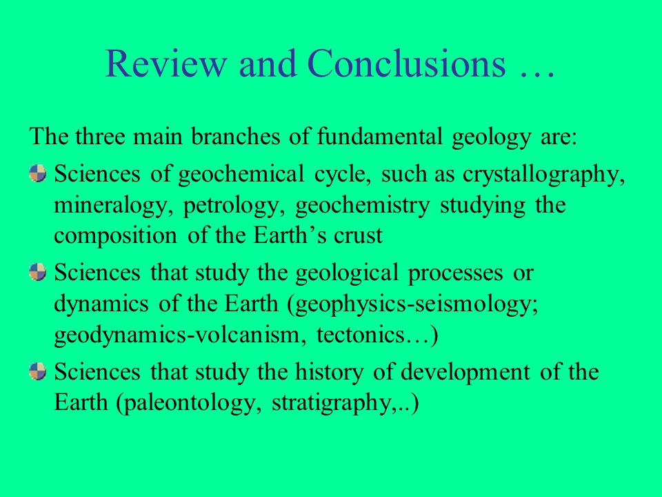 Review and Conclusions … The three main branches of fundamental geology are: Sciences of geochemical cycle, such as crystallography, mineralogy, petro