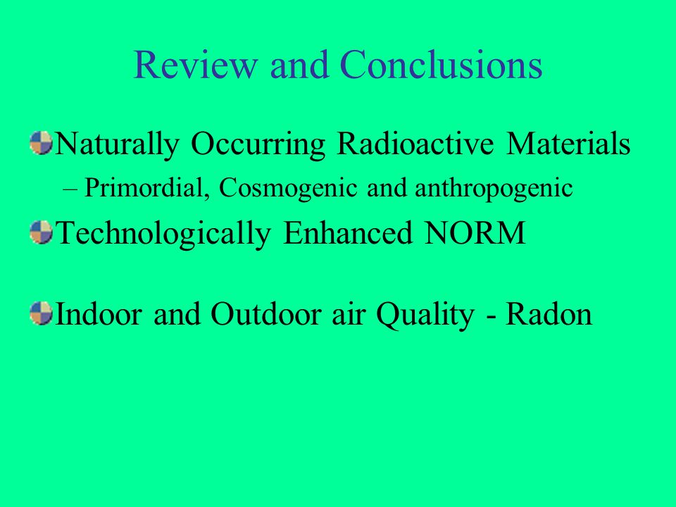Review and Conclusions Naturally Occurring Radioactive Materials –Primordial, Cosmogenic and anthropogenic Technologically Enhanced NORM Indoor and Ou