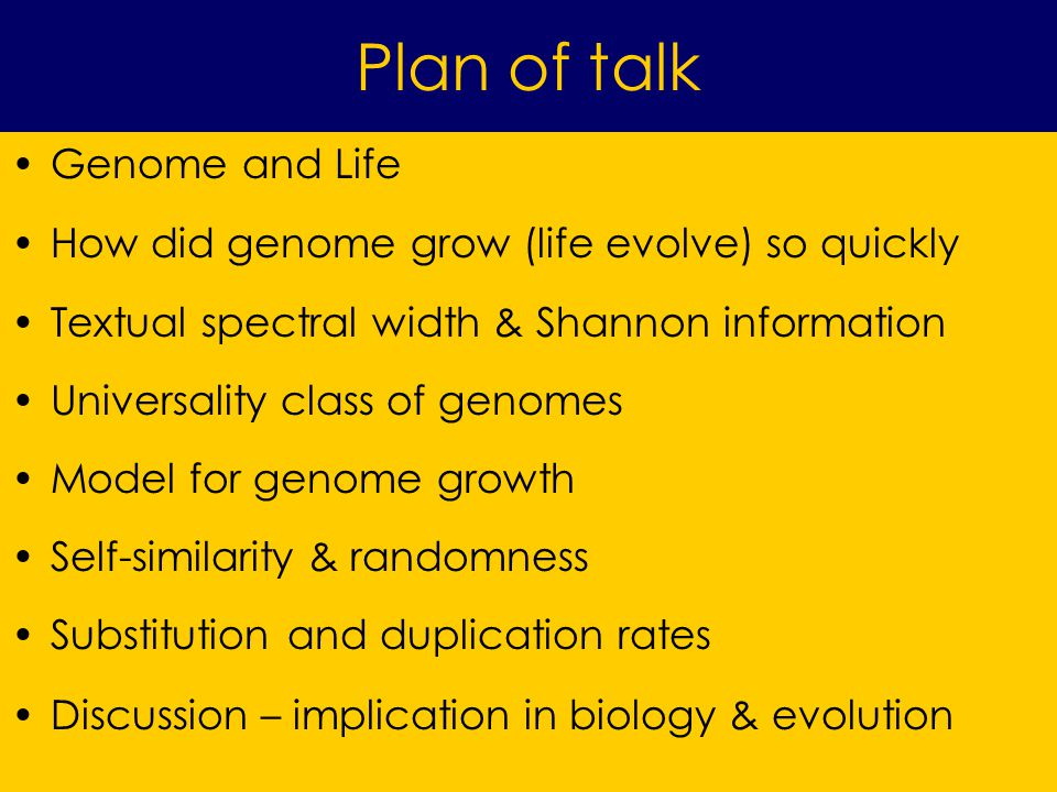 Genome and Life How did genome grow (life evolve) so quickly Textual spectral width & Shannon information Universality class of genomes Model for genome growth Self-similarity & randomness Substitution and duplication rates Discussion – implication in biology & evolution Plan of talk
