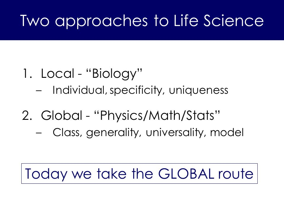 1.Local - Biology –Individual, specificity, uniqueness 2.Global - Physics/Math/Stats –Class, generality, universality, model Today we take the GLOBAL