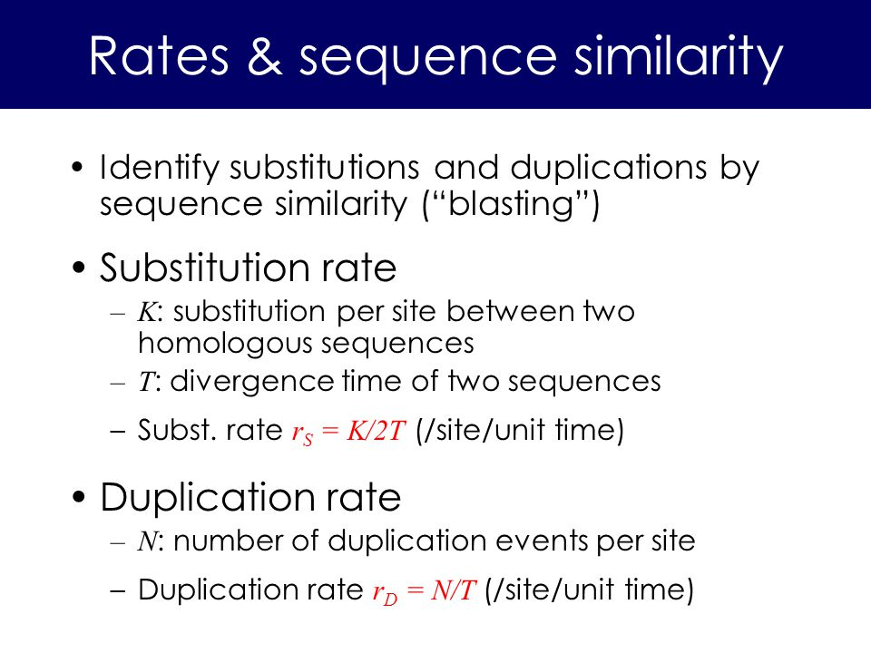Identify substitutions and duplications by sequence similarity (blasting) Substitution rate –K : substitution per site between two homologous sequences –T : divergence time of two sequences –Subst.