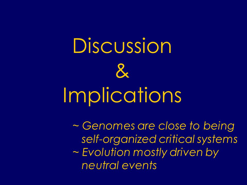 ~ Genomes are close to being self-organized critical systems ~ Evolution mostly driven by neutral events Discussion & Implications