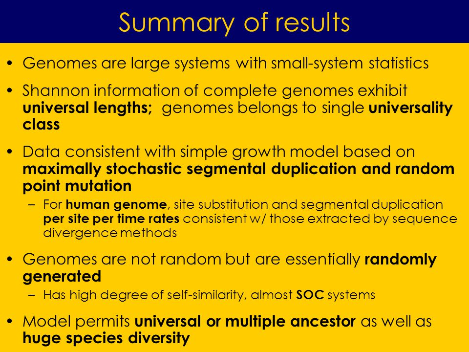 Genomes are large systems with small-system statistics Shannon information of complete genomes exhibit universal lengths; genomes belongs to single universality class Data consistent with simple growth model based on maximally stochastic segmental duplication and random point mutation –For human genome, site substitution and segmental duplication per site per time rates consistent w/ those extracted by sequence divergence methods Genomes are not random but are essentially randomly generated –Has high degree of self-similarity, almost SOC systems Model permits universal or multiple ancestor as well as huge species diversity Summary of results