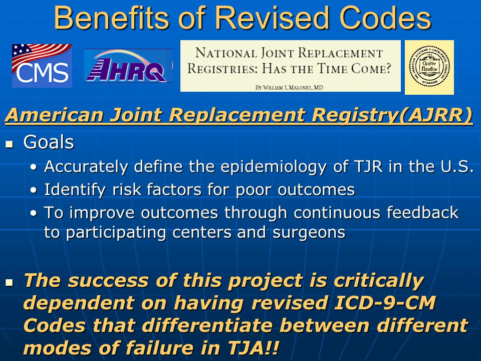 Benefits of Revised Codes American Joint Replacement Registry(AJRR) Goals Goals Accurately define the epidemiology of TJR in the U.S.Accurately define