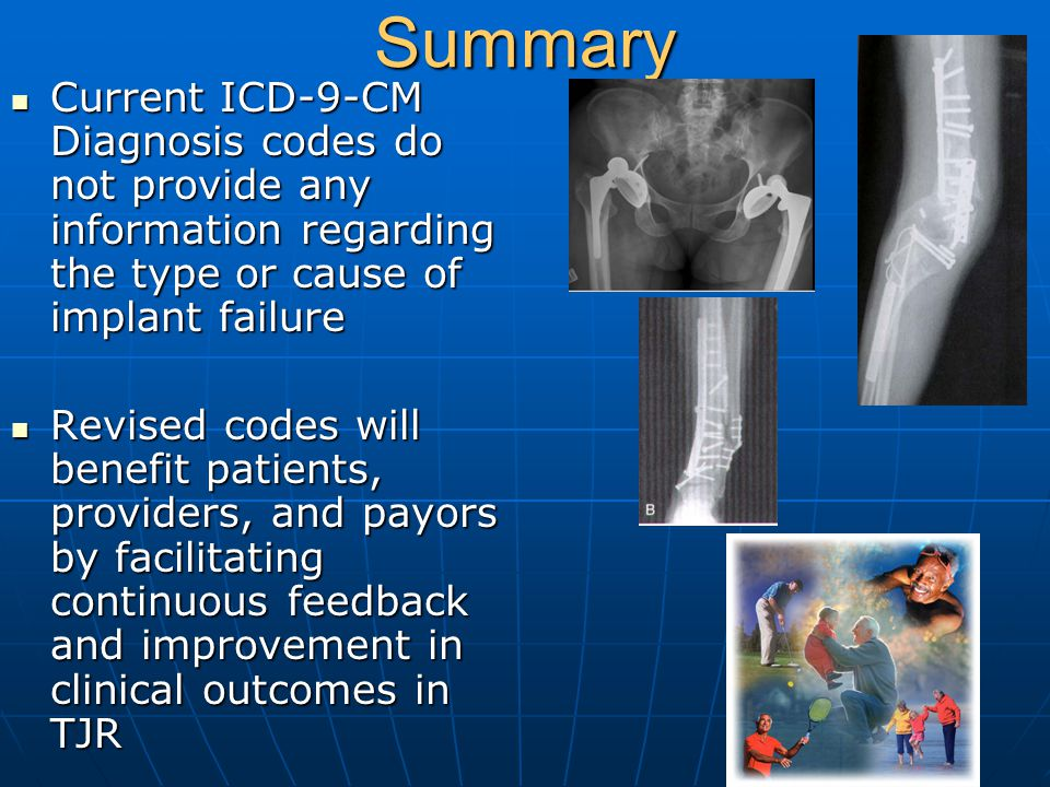 Summary Current ICD-9-CM Diagnosis codes do not provide any information regarding the type or cause of implant failure Current ICD-9-CM Diagnosis code
