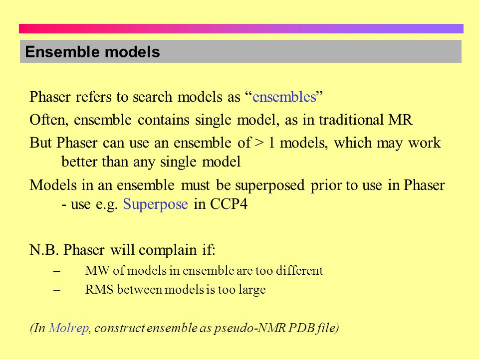 Ensemble models Phaser refers to search models as ensembles Often, ensemble contains single model, as in traditional MR But Phaser can use an ensemble