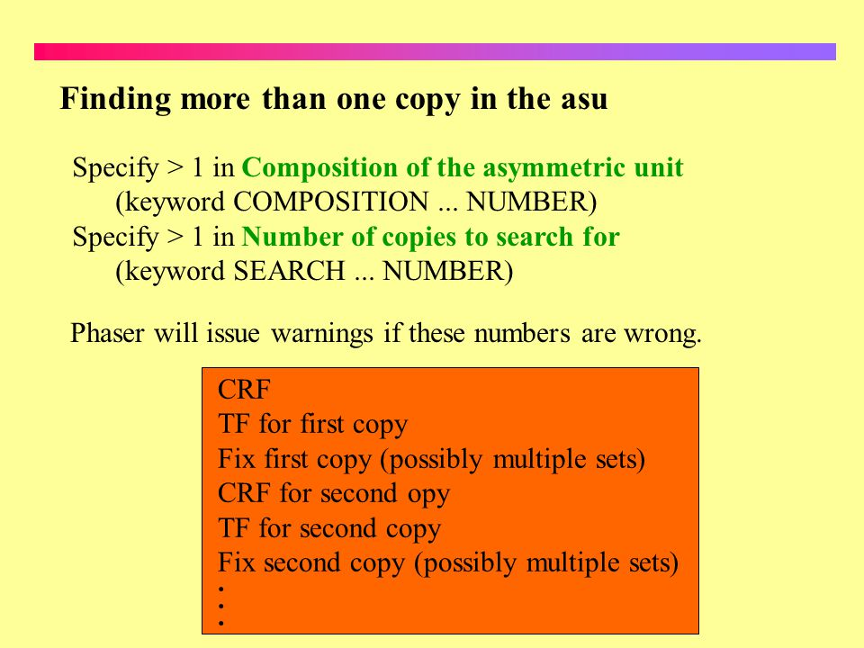 Finding more than one copy in the asu Specify > 1 in Composition of the asymmetric unit (keyword COMPOSITION... NUMBER) Specify > 1 in Number of copie
