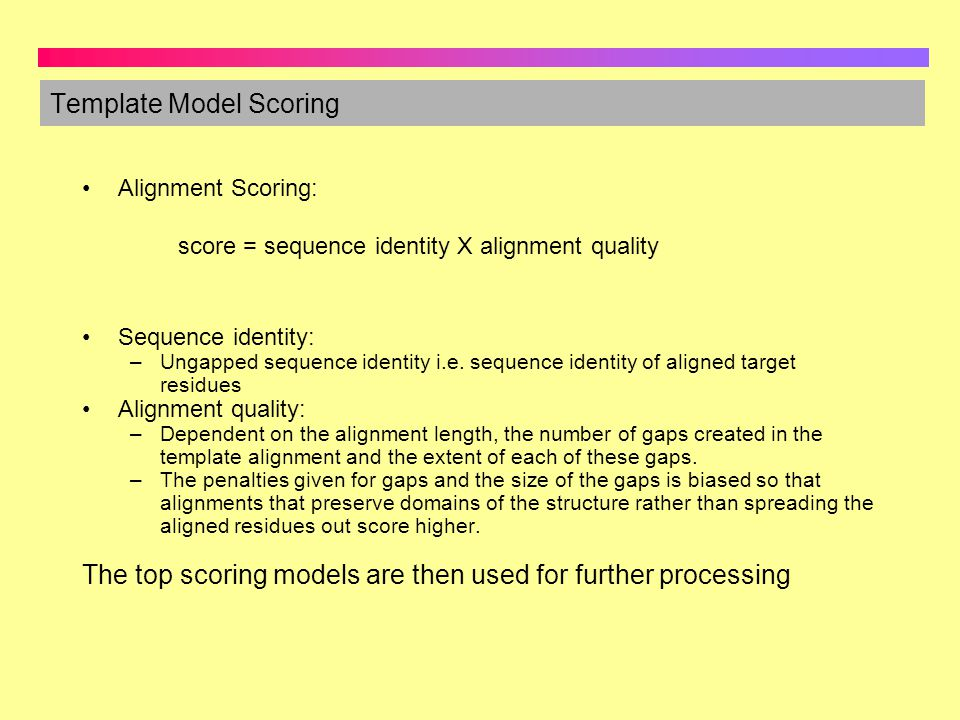 Template Model Scoring Sequence identity: –Ungapped sequence identity i.e. sequence identity of aligned target residues Alignment quality: –Dependent
