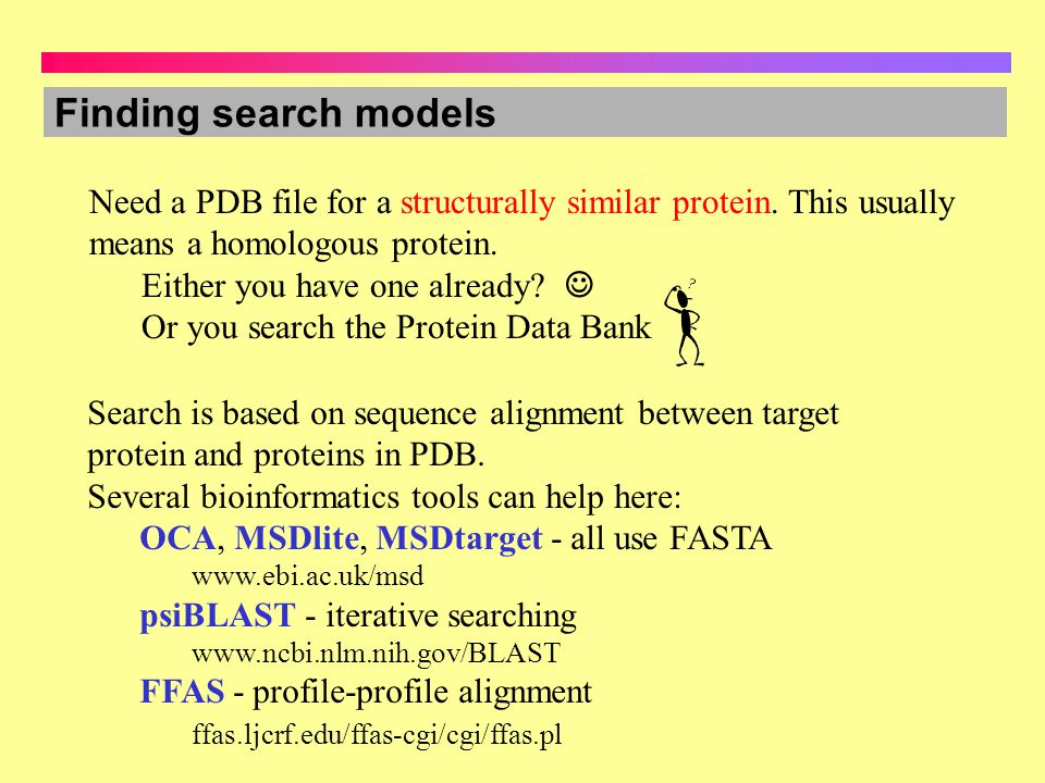 Finding search models Need a PDB file for a structurally similar protein. This usually means a homologous protein. Either you have one already? Or you