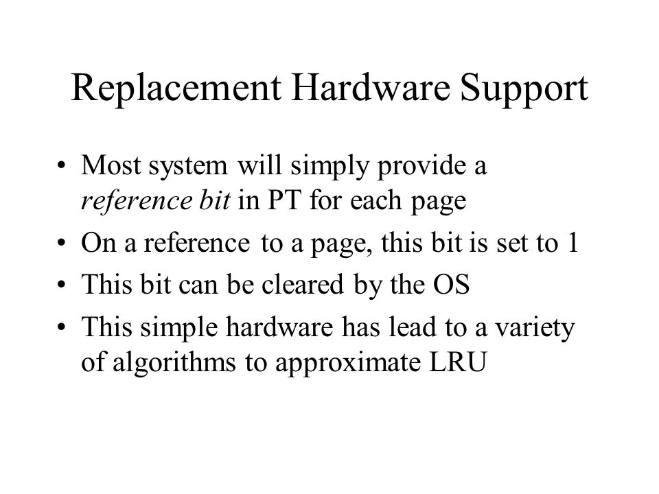 Replacement Hardware Support Most system will simply provide a reference bit in PT for each page On a reference to a page, this bit is set to 1 This bit can be cleared by the OS This simple hardware has lead to a variety of algorithms to approximate LRU