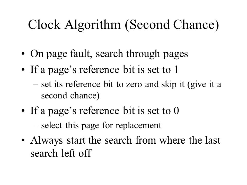 Clock Algorithm (Second Chance) On page fault, search through pages If a pages reference bit is set to 1 –set its reference bit to zero and skip it (give it a second chance) If a pages reference bit is set to 0 –select this page for replacement Always start the search from where the last search left off