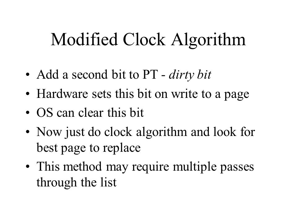 Modified Clock Algorithm Add a second bit to PT - dirty bit Hardware sets this bit on write to a page OS can clear this bit Now just do clock algorithm and look for best page to replace This method may require multiple passes through the list