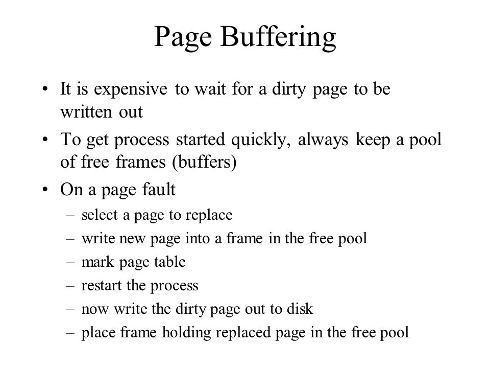 Page Buffering It is expensive to wait for a dirty page to be written out To get process started quickly, always keep a pool of free frames (buffers) On a page fault –select a page to replace –write new page into a frame in the free pool –mark page table –restart the process –now write the dirty page out to disk –place frame holding replaced page in the free pool