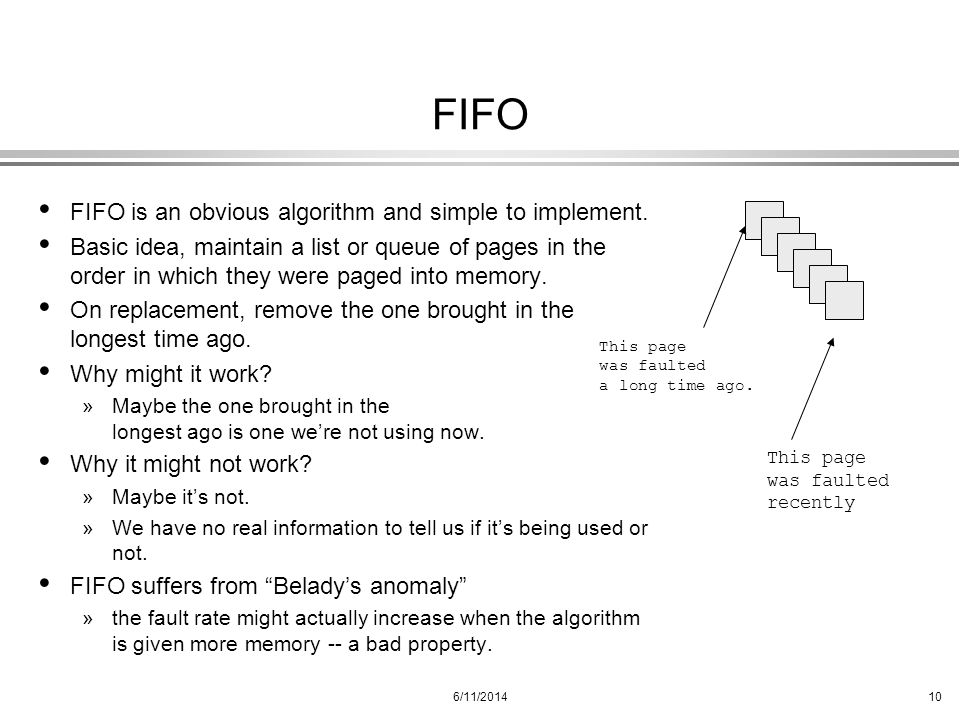 6/11/201410 FIFO FIFO is an obvious algorithm and simple to implement. Basic idea, maintain a list or queue of pages in the order in which they were p