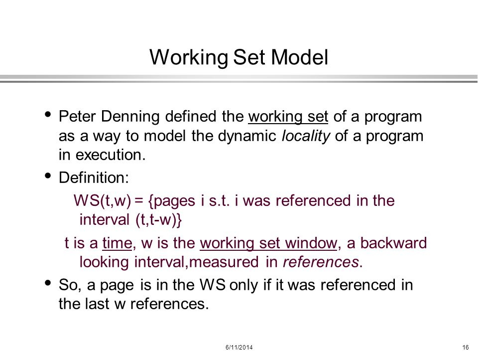 6/11/201416 Working Set Model Peter Denning defined the working set of a program as a way to model the dynamic locality of a program in execution. Def