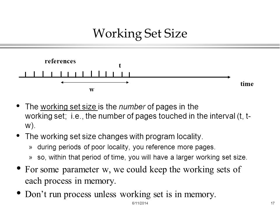 6/11/201417 Working Set Size The working set size is the number of pages in the working set; i.e., the number of pages touched in the interval (t, t-