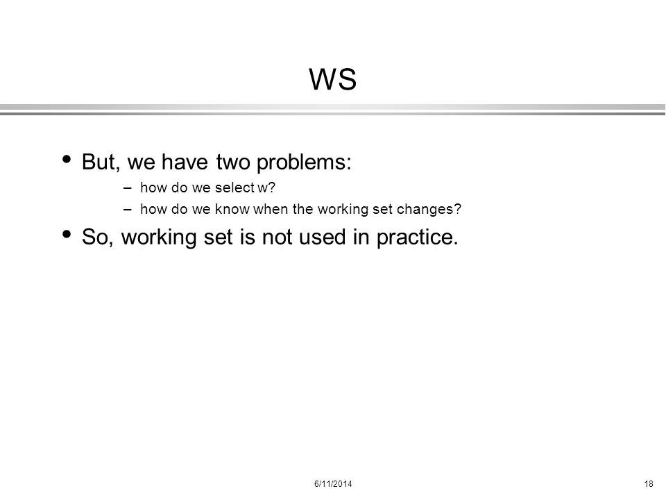 6/11/201418 WS But, we have two problems: –how do we select w? –how do we know when the working set changes? So, working set is not used in practice.