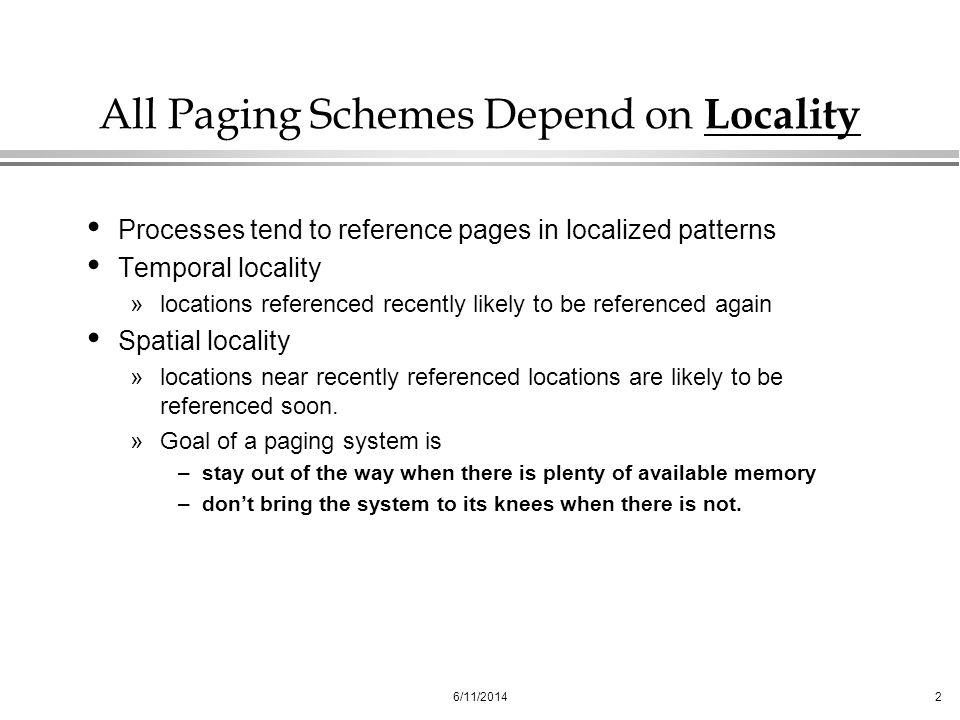 6/11/20142 All Paging Schemes Depend on Locality Processes tend to reference pages in localized patterns Temporal locality »locations referenced recen
