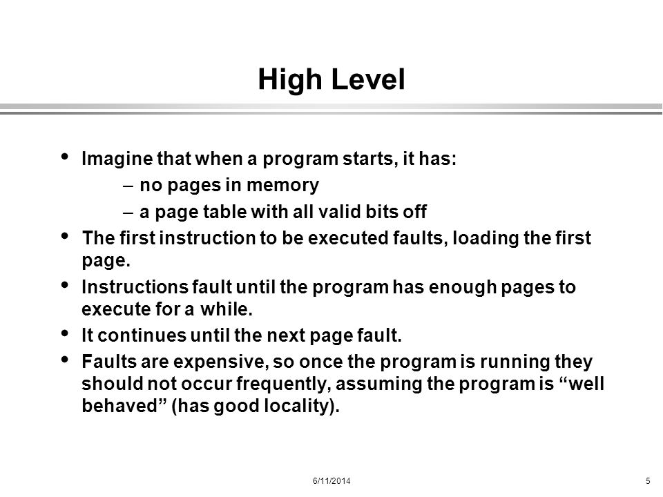 6/11/20145 High Level Imagine that when a program starts, it has: –no pages in memory –a page table with all valid bits off The first instruction to b
