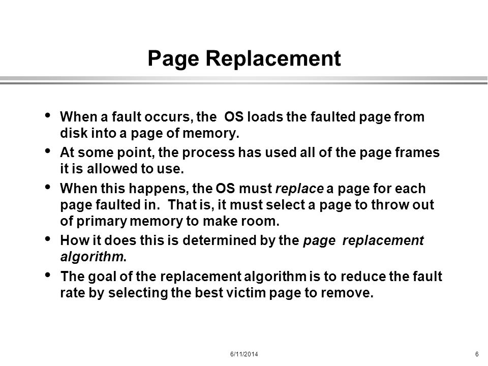6/11/20146 Page Replacement When a fault occurs, the OS loads the faulted page from disk into a page of memory. At some point, the process has used al