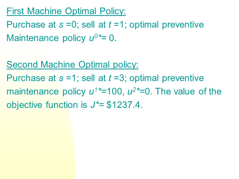 First Machine Optimal Policy: Purchase at s =0; sell at t =1; optimal preventive Maintenance policy u 0 *= 0. Second Machine Optimal policy: Purchase