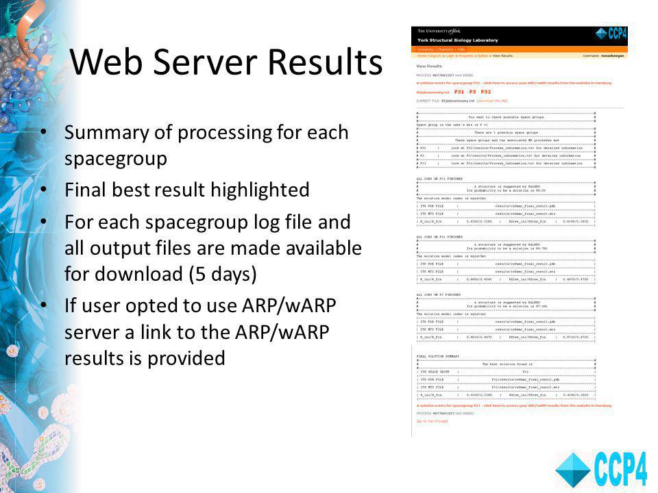 Web Server Results Summary of processing for each spacegroup Final best result highlighted For each spacegroup log file and all output files are made available for download (5 days) If user opted to use ARP/wARP server a link to the ARP/wARP results is provided
