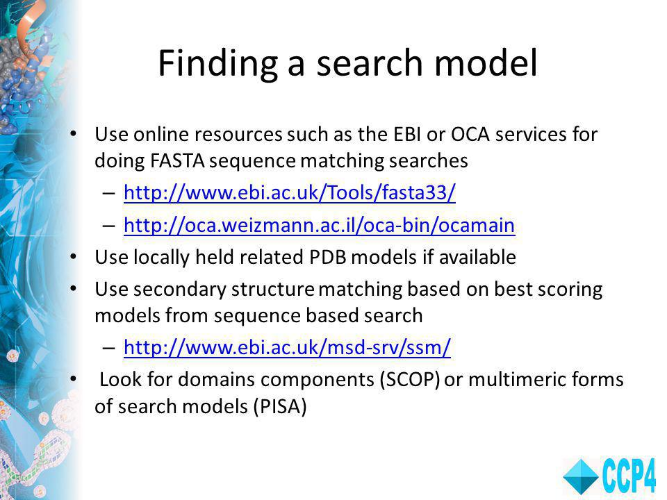 Finding a search model Use online resources such as the EBI or OCA services for doing FASTA sequence matching searches – http://www.ebi.ac.uk/Tools/fasta33/ http://www.ebi.ac.uk/Tools/fasta33/ – http://oca.weizmann.ac.il/oca-bin/ocamain http://oca.weizmann.ac.il/oca-bin/ocamain Use locally held related PDB models if available Use secondary structure matching based on best scoring models from sequence based search – http://www.ebi.ac.uk/msd-srv/ssm/ http://www.ebi.ac.uk/msd-srv/ssm/ Look for domains components (SCOP) or multimeric forms of search models (PISA)
