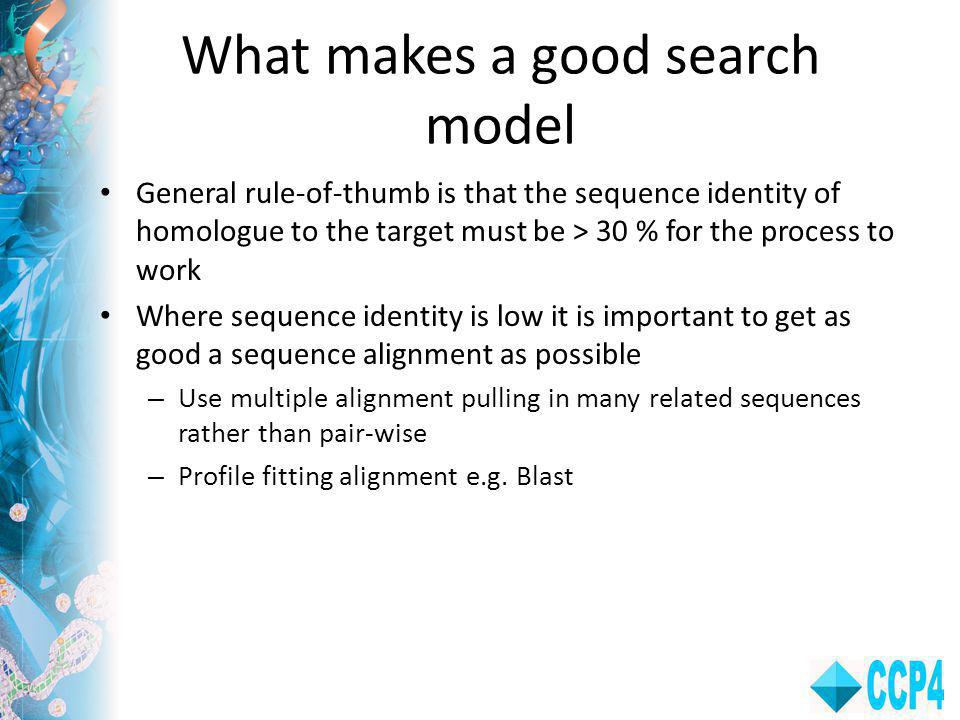 What makes a good search model General rule-of-thumb is that the sequence identity of homologue to the target must be > 30 % for the process to work Where sequence identity is low it is important to get as good a sequence alignment as possible – Use multiple alignment pulling in many related sequences rather than pair-wise – Profile fitting alignment e.g.