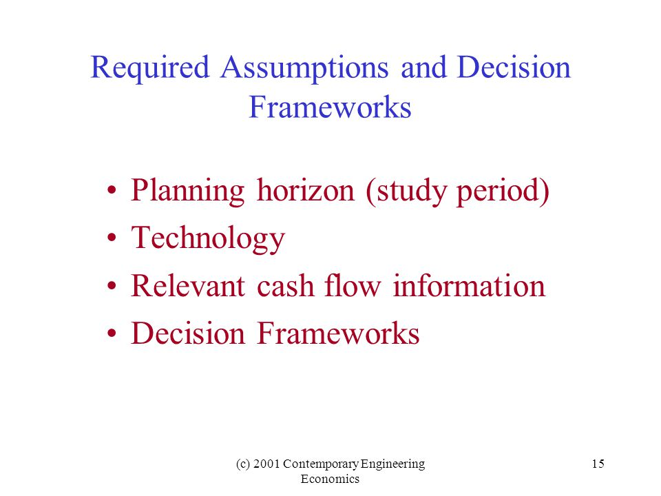 (c) 2001 Contemporary Engineering Economics 15 Required Assumptions and Decision Frameworks Planning horizon (study period) Technology Relevant cash flow information Decision Frameworks