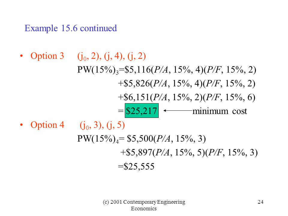 (c) 2001 Contemporary Engineering Economics 24 Option 3(j 0, 2), (j, 4), (j, 2) PW(15%) 3 =$5,116(P/A, 15%, 4)(P/F, 15%, 2) +$5,826(P/A, 15%, 4)(P/F, 15%, 2) +$6,151(P/A, 15%, 2)(P/F, 15%, 6) = $25,217minimum cost Option 4 (j 0, 3), (j, 5) PW(15%) 4 = $5,500(P/A, 15%, 3) +$5,897(P/A, 15%, 5)(P/F, 15%, 3) =$25,555 Example 15.6 continued