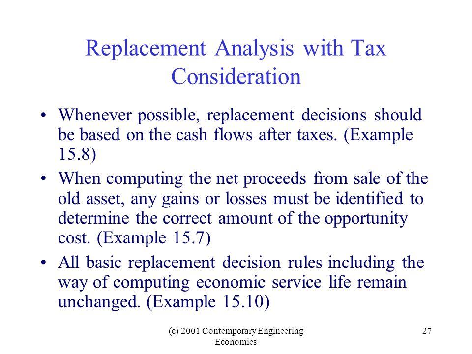 (c) 2001 Contemporary Engineering Economics 27 Replacement Analysis with Tax Consideration Whenever possible, replacement decisions should be based on the cash flows after taxes.