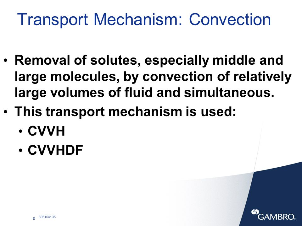 © 306100135 Transport Mechanism: Convection Removal of solutes, especially middle and large molecules, by convection of relatively large volumes of fl