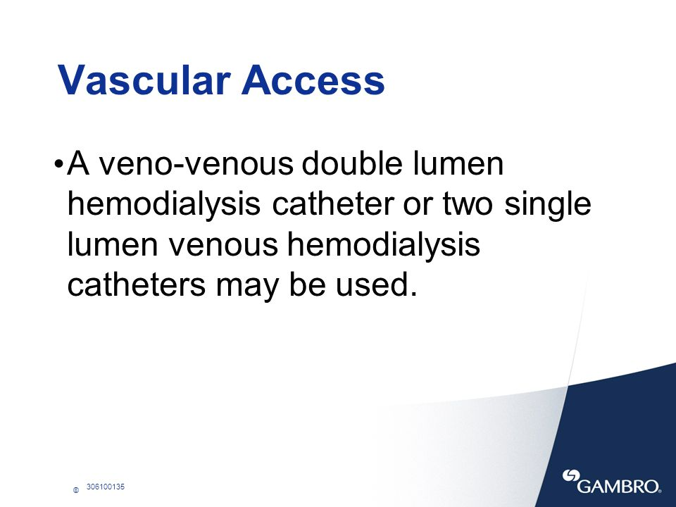 © 306100135 Vascular Access A veno-venous double lumen hemodialysis catheter or two single lumen venous hemodialysis catheters may be used.