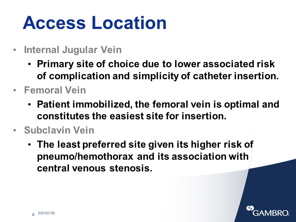 © 306100135 Access Location Internal Jugular Vein Primary site of choice due to lower associated risk of complication and simplicity of catheter inser