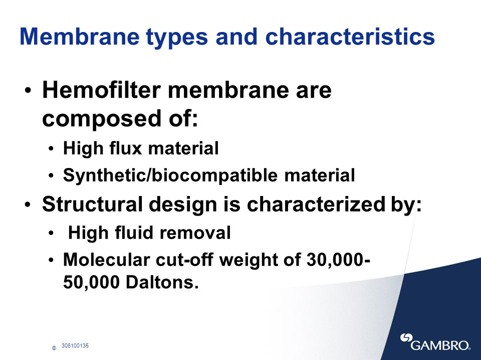 © 306100135 Membrane types and characteristics Hemofilter membrane are composed of: High flux material Synthetic/biocompatible material Structural des