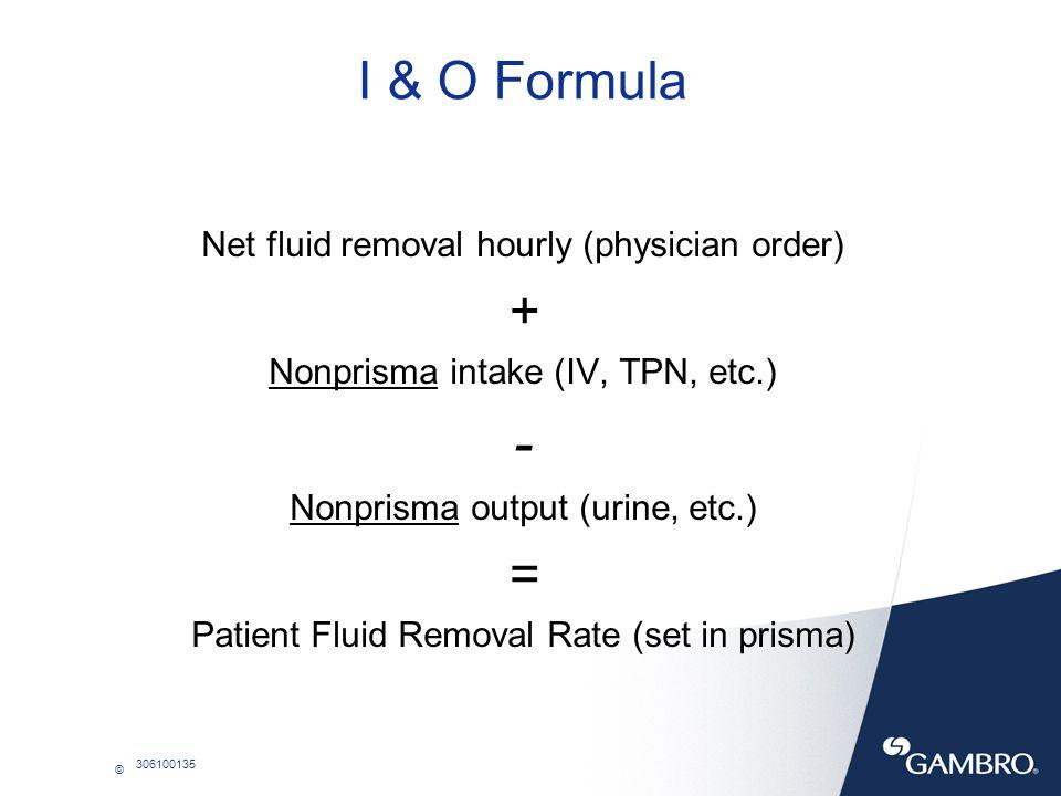 © 306100135 I & O Formula Net fluid removal hourly (physician order) + Nonprisma intake (IV, TPN, etc.) - Nonprisma output (urine, etc.) = Patient Flu