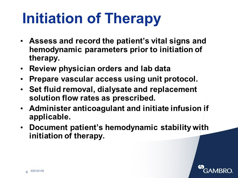 © 306100135 Initiation of Therapy Assess and record the patients vital signs and hemodynamic parameters prior to initiation of therapy. Review physici