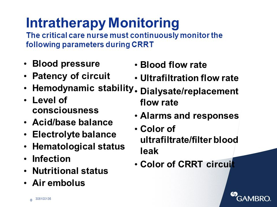 © 306100135 Intratherapy Monitoring The critical care nurse must continuously monitor the following parameters during CRRT Blood pressure Patency of c