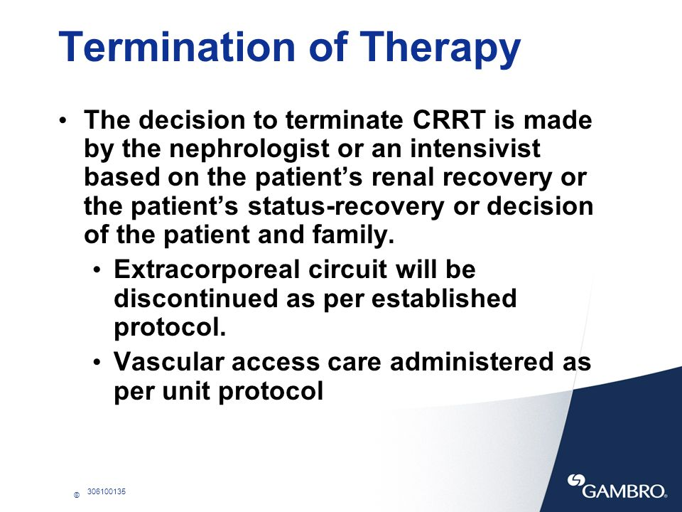 © 306100135 Termination of Therapy The decision to terminate CRRT is made by the nephrologist or an intensivist based on the patients renal recovery o