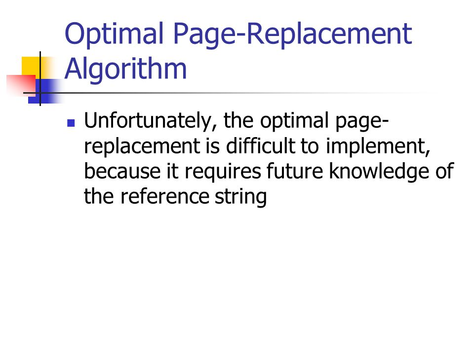Unfortunately, the optimal page- replacement is difficult to implement, because it requires future knowledge of the reference string