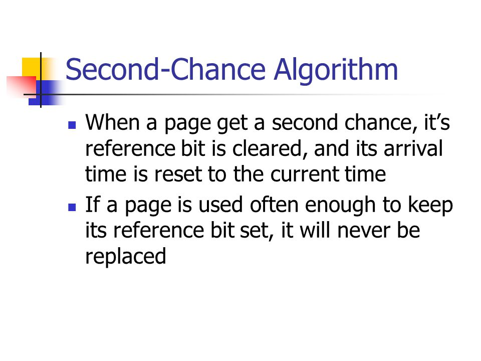 Second-Chance Algorithm When a page get a second chance, its reference bit is cleared, and its arrival time is reset to the current time If a page is used often enough to keep its reference bit set, it will never be replaced