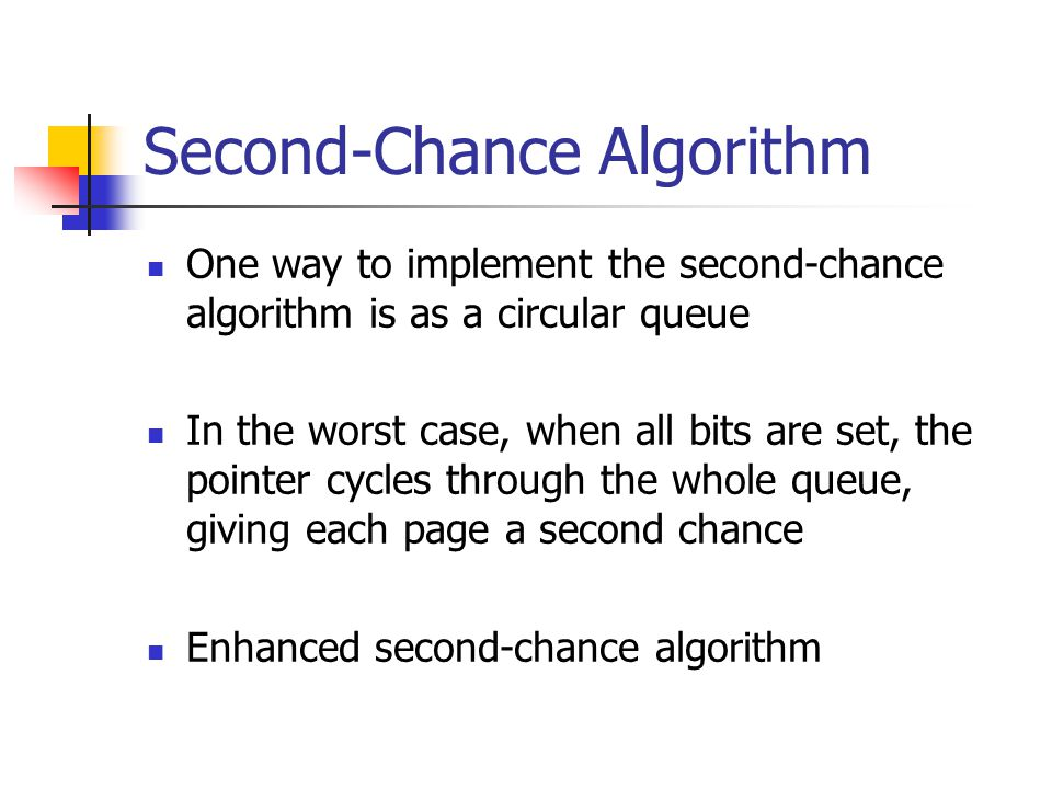 Second-Chance Algorithm One way to implement the second-chance algorithm is as a circular queue In the worst case, when all bits are set, the pointer cycles through the whole queue, giving each page a second chance Enhanced second-chance algorithm