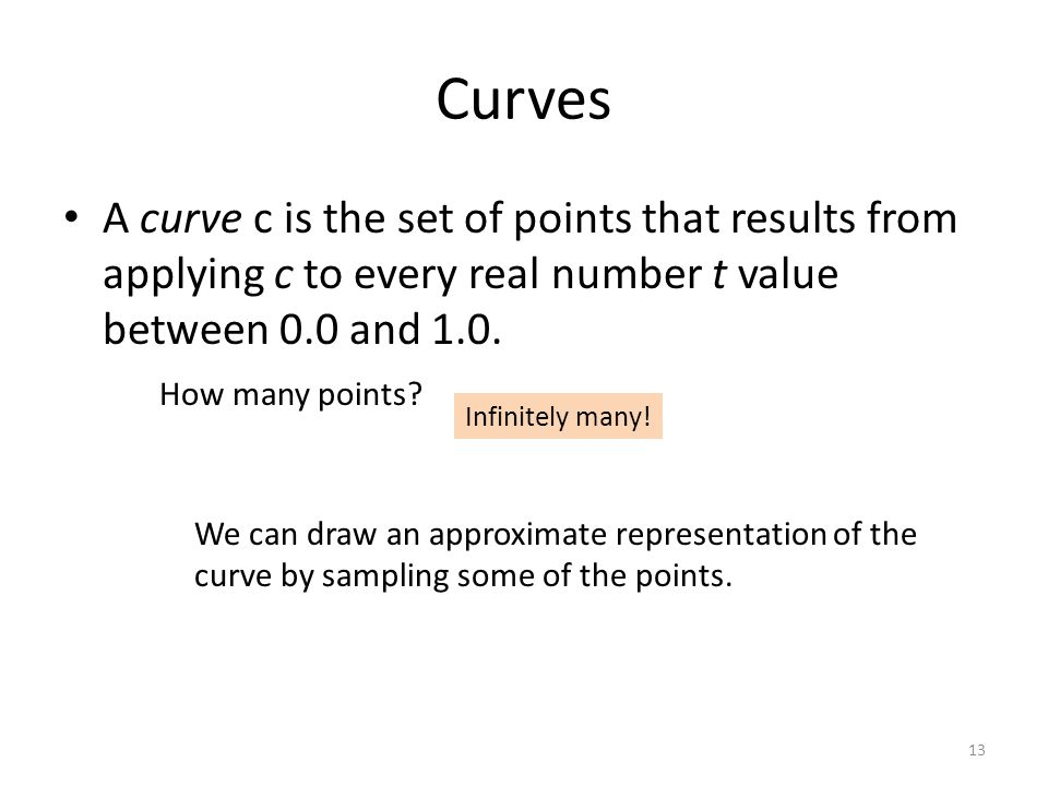 Curves A curve c is the set of points that results from applying c to every real number t value between 0.0 and 1.0. 13 How many points? Infinitely ma