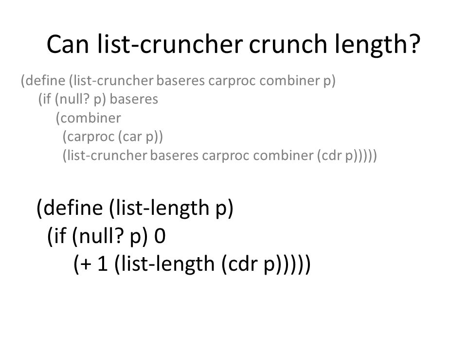 Can list-cruncher crunch length? (define (list-cruncher baseres carproc combiner p) (if (null? p) baseres (combiner (carproc (car p)) (list-cruncher b