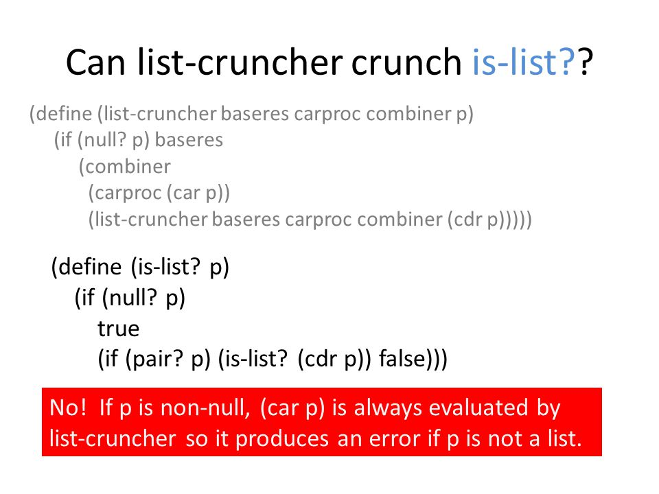 Can list-cruncher crunch is-list?? (define (list-cruncher baseres carproc combiner p) (if (null? p) baseres (combiner (carproc (car p)) (list-cruncher