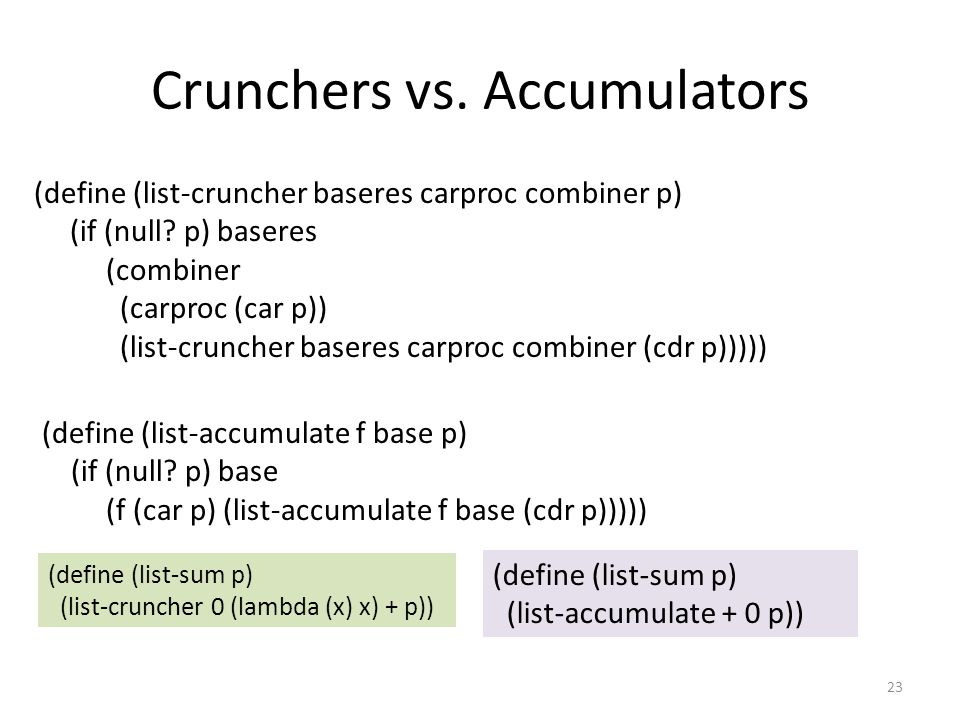 Crunchers vs. Accumulators 23 (define (list-cruncher baseres carproc combiner p) (if (null? p) baseres (combiner (carproc (car p)) (list-cruncher base