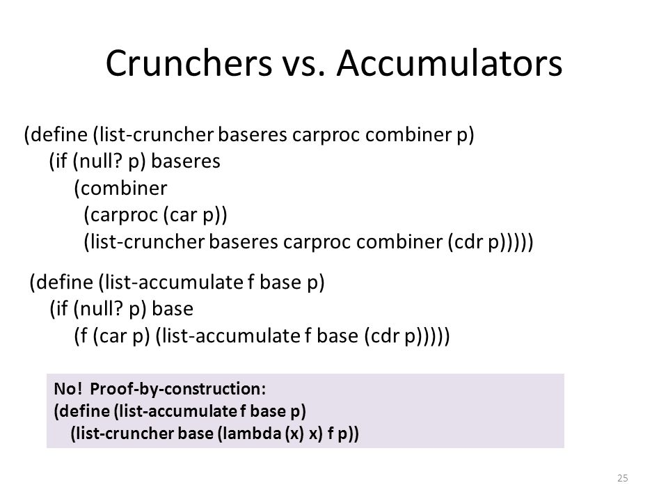 Crunchers vs. Accumulators 25 (define (list-cruncher baseres carproc combiner p) (if (null? p) baseres (combiner (carproc (car p)) (list-cruncher base
