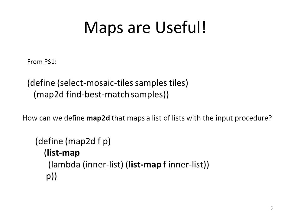 Maps are Useful! 6 From PS1: (define (select-mosaic-tiles samples tiles) (map2d find-best-match samples)) (define (map2d f p) (list-map (lambda (inner
